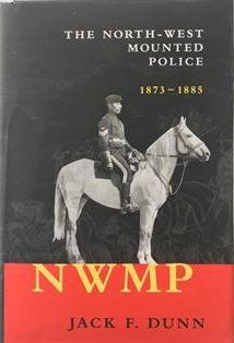The North-West Mounted Police 1873-1885 by Jack F. Dunn